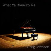 What Ya Done to Me by Greg Johnson