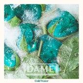 Cold Water von Dame