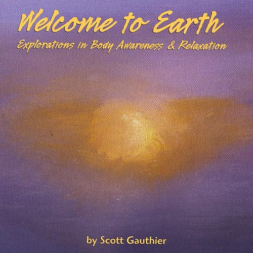 Welcome to Earth: Explorations in Body Awareness & Relaxation by Scott Gauthier