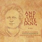 And the Lute Sang - Gabriel Schebor Plays the Polyphony of Francesco Da Milano, Il Divino by Gabriel Schebor