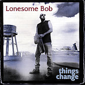 Things Change by Lonesome Bob