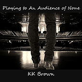 Playing To An Audience Of None by KK Brown