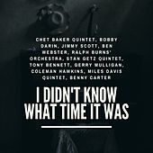 I Didn't Know What Time It Was de Chet Baker Quintet, Bobby Darin, Jimmy Scott, Ben Webster, Ralph Burns' Orchestra, Stan Getz Quintet, Tony Bennett, Gerry Mulligan, Coleman Hawkins, Miles Davis Quintet, Benny Carter