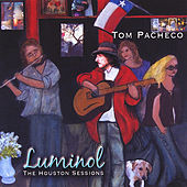 LUMINOL (The Houston Sessions) by Tom Pacheco