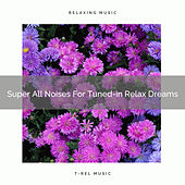 Super All Noises For Tuned-in Relax Dreams by White Noise Sleep Therapy