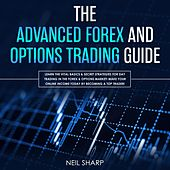 The Advanced Forex and Options Trading Guide - Learn the Vital Basics & Secret Strategies for Day Trading in the Forex & Options Market! Make Your Online Income Today by Becoming a Top Trader! (Unabridged) by Neil Sharp