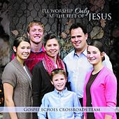 I'll Worship Only at the Feet of Jesus by Gospel Echoes Crossroads Team