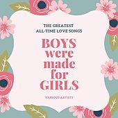 Boys Were Made for Girls (The Greatest All-Time Love Songs) by Various Artists