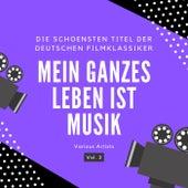 Mein Ganzes Leben Ist Musik (Die Schönsten Titel Der Deutschen Filmklassiker), Vol. 2 von Various Artists