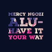 Have It Your Way by Mercy Ngozi Alu
