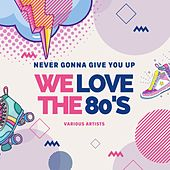 Never Gonna Give You Up (We Love the 80's) de Various Artists