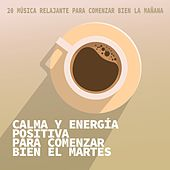 Calma y Energía Positiva para Comenzar Bien el Martes by Various Artists