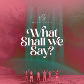 What Shall We Say? by HEARTSONG