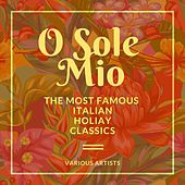 O Sole Mio (The Most Famous Italian Holiday Classics) by Various Artists
