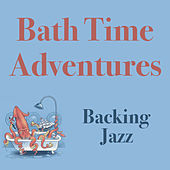 Bath Time Adventures Backing Jazz by Various Artists