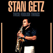 These Foolish Things by Stan Getz