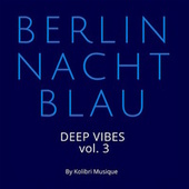 Berlin Nachtblau - Deep Vibes, Vol. 3 (Presented by Kolibri Musique) de Various Artists