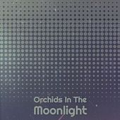 Orchids In The Moonlight by Various Artists