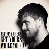 Get Yours While You Can by Anthony Green