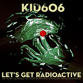 Let's Get Radioactive (Or How I Learned To Stop Worrying And Love Nuclear Energy) by Kid606
