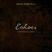 Echoes - A Home Recording Collection by Robin Borneman