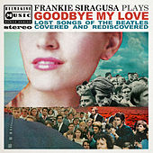 Goodbye My Love (Lost Songs of The Beatles Covered and Rediscovered) von Frankie Siragusa