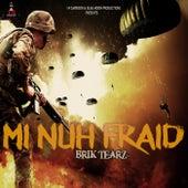 Mi Nuh Fraid by Brik Tearz