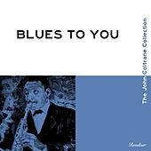Blues To You (The John Coltrane Collection) by John Coltrane