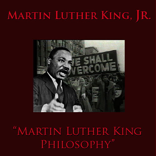 Martin Luther King Philosophy by Martin Luther King, Jr.