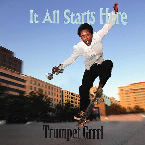 It All Starts Here by Trumpet Grrrl