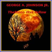 The Moon Was Yellow by George A. Johnson Jr.
