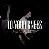 To Your Knees - Single by Rest for the Weary