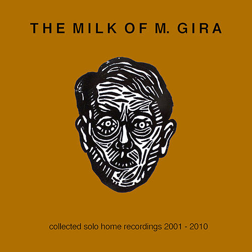 The Milk Of M. Gira: Collected Solo Home Recordings 2001 - 2010 by Michael Gira