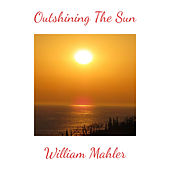 Outshining The Sun by William Mahler