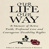 Our Life Our Way - A Memoir of Active Faith, Profound Love and Courageous Disability Rights (Unabridged) by William L. Rush