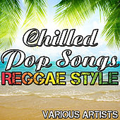 Chilled Pop Songs: Reggae Style by Various Artists