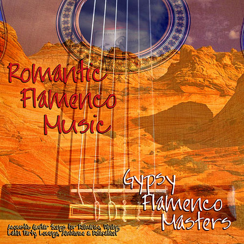 Romantic Flamenco Music- Acoustic Guitar Songs For Romance, Dining, Latin Party, Lounge & Relaxation by Gypsy Flamenco Masters