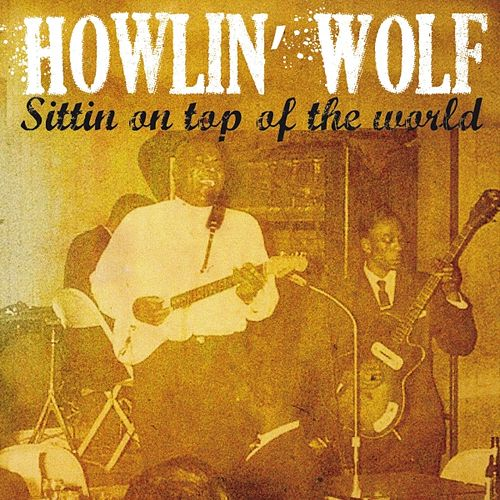 Howlin' Wolf Sittin' On Top of the World by Howlin' Wolf