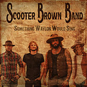Something Waylon Would Sing de Scooter Brown Band