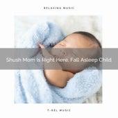 Shush Mom Is Right Here, Fall Asleep Child by Baby Sleep