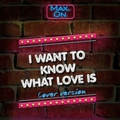 I Want to Know What Love Is by Maxon