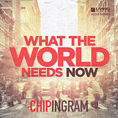 What the World Needs Now by Chip Ingram