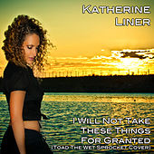 I Will Not Take These Things For Granted (Originally Performed by Toad The Wet Sprocket) de Katherine Liner