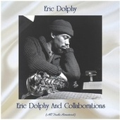 Eric Dolphy And Collaborations (All Tracks Remastered) by Eric Dolphy