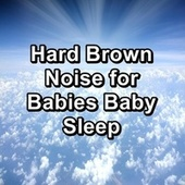 Hard Brown Noise for Babies Baby Sleep by White Noise Babies