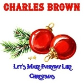 Let's Make Everyday Like Christmas von Charles Brown