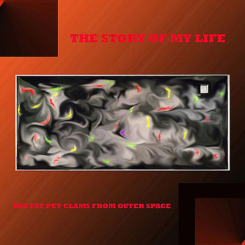 The Story of My Life by The Big Fat Pet Clams From Outer Space