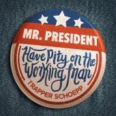 Mr. President (Have Pity on the Working Man) von Trapper Schoepp