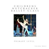 Children's Nutcracker Ballet Class: Primary Level by Trisha Wolf