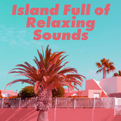 Island Full of Relaxing Sounds by Ibiza Chill Out